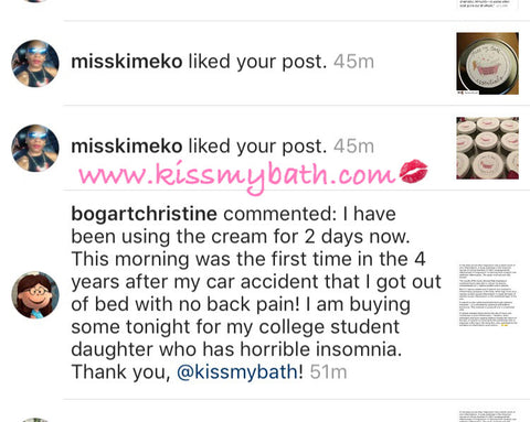 @bogartchristine commented: I have been using the cream for 2 days now. This morning was the first time in the 4 years after my car accident that I got out of bed with no backpain! I am buying some tonight for my college student daughter who has horrible insomnia. Thank you, @kissmybath!