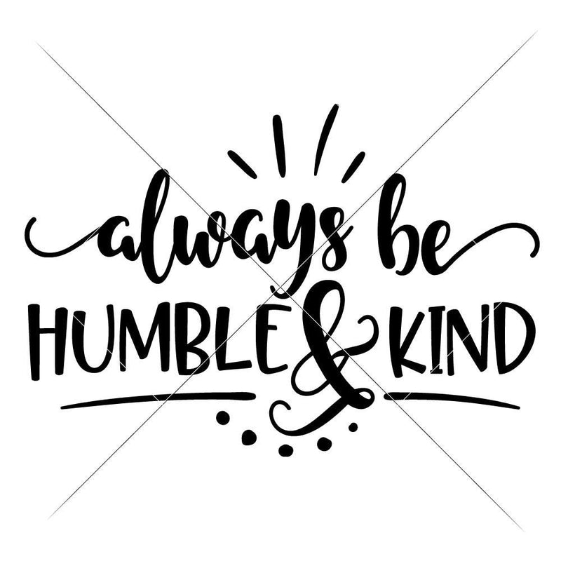 Always Be Humble And Kind Svg Png Dxf Eps Svg Dxf Png Cutting File