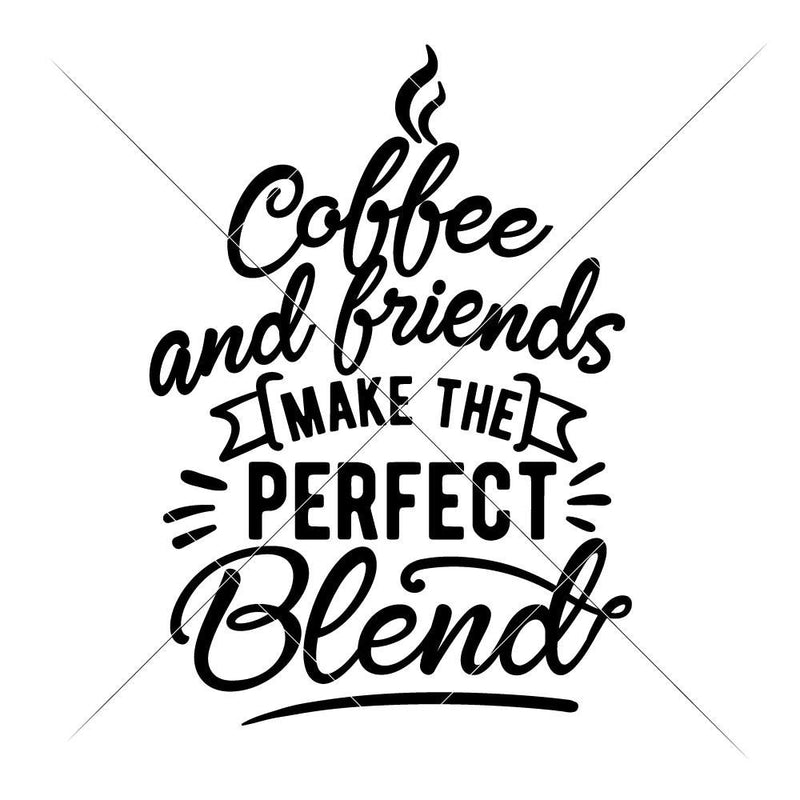 Coffee And Friends Make The Perfect Blend Svg Png Dxf Eps Svg Dxf Png Cutting File