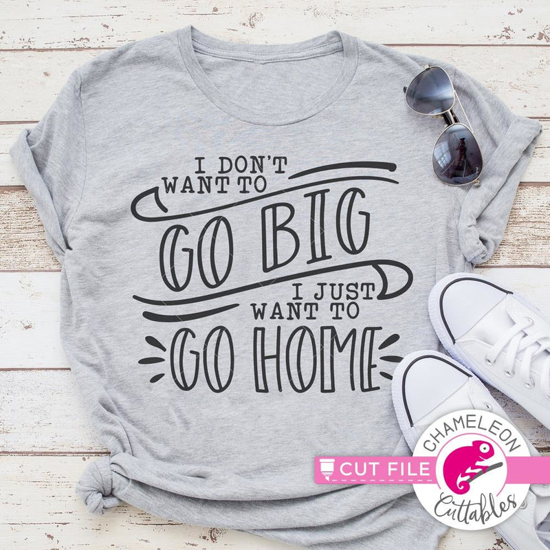 I Dont Want To Go Big I Just Want To Go Home Svg Png Dxf Eps Svg Dxf Png Cutting File