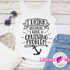 I drink because I have a cruising problem svg png dxf eps SVG DXF PNG Cutting File