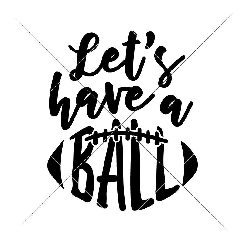 Lets Have A Ball - Football Svg Png Dxf Eps Svg Dxf Png Cutting File