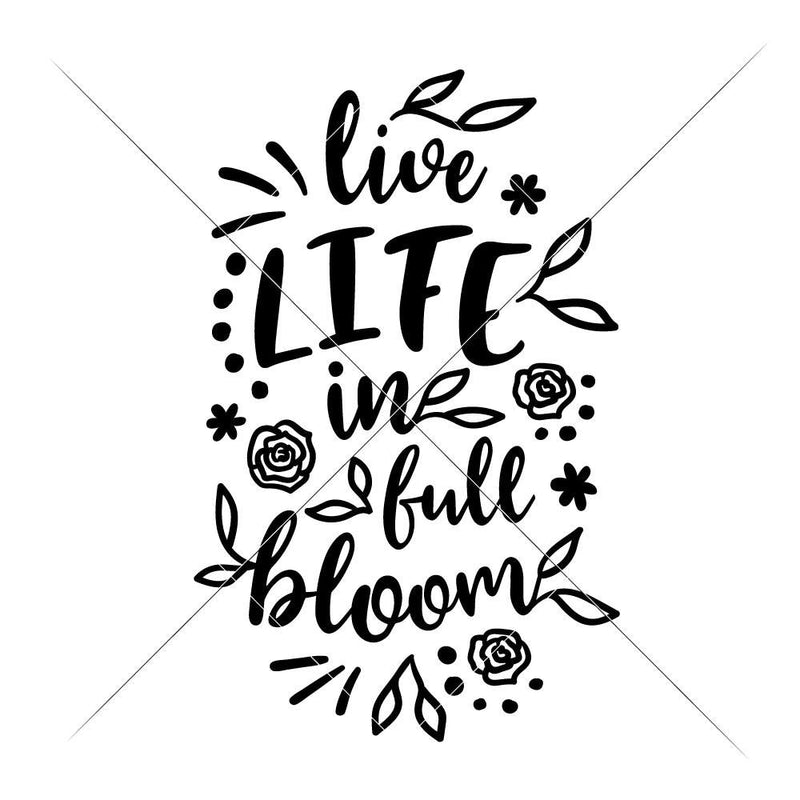 Live Life In Full Bloom Svg Png Dxf Eps Svg Dxf Png Cutting File
