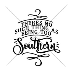 Theres No Such Thing As Being Too Southern Svg Png Dxf Eps Svg Dxf Png Cutting File