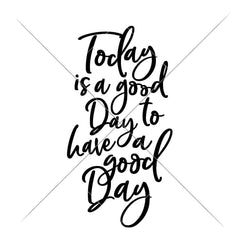 Today Is A Good Day To Have A Good Day Svg Png Dxf Eps Svg Dxf Png Cutting File