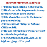 "Instructions saying ""We print your print-ready file. 1) Banner Sign setup is not included. 2) We do not offer Logo or art clean up for free or as an extra charge. 3) File should be sized to the banner you are ordering. 4) Create files at full at 150dpi at full size, CMYK or RGB. 5) We will let you know if your artwork is suitable for printing. 6)	Send Artwork as .pdf, .eps, .ai or high res .jpeg, .tif or psd."""