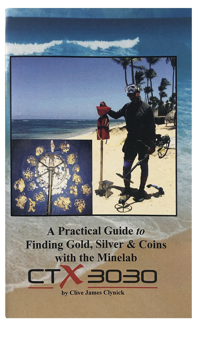 A Practical Guide to Finding Gold, Silver and Coins with the Minelab CTX 3030 By Clive James Clynick
