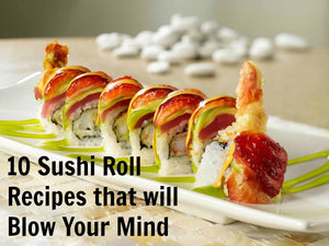 10 Sushi Roll Recipes that will Blow Your Mind