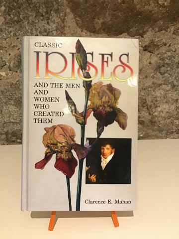 Classic Irises And the Men And Women Who Created Them. Clarence E. Mahan.