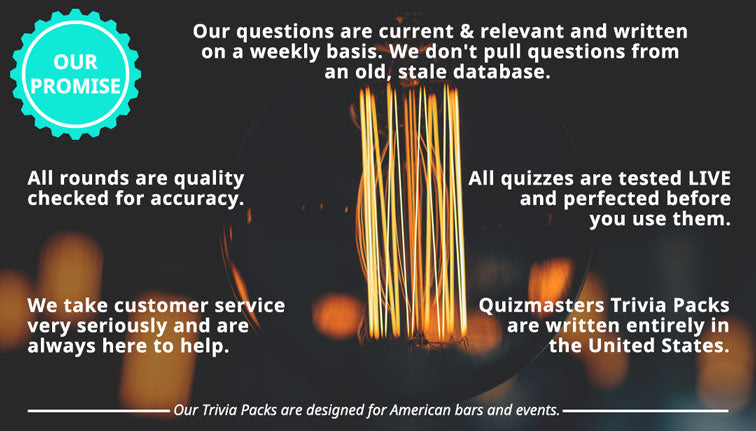 "OUR PROMISE: Our quizzes are written on a weekly basis. We don't pull questions from an old, stale database. Our questions are current & relevant! All rounds are quality checked for accuracy. all quizzes are tested live by our quizmasters and perfected before you use them. we take customer service very seriously and are always here to help. The Quizmasters Trivia Packs are written entirely in the United States. Our Trivia Packs are designed for American bars and events. The Quizmasters trivia ""its for the nerds"""