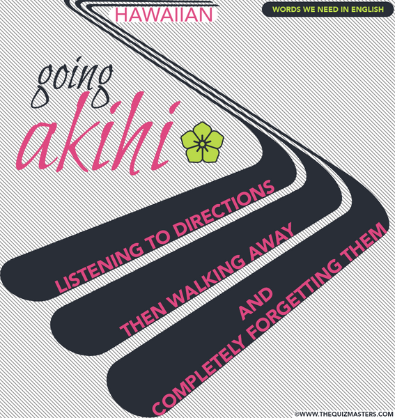 Going Akihi (Hawaiian) Listening to directions then walking away and completely forgetting them.
