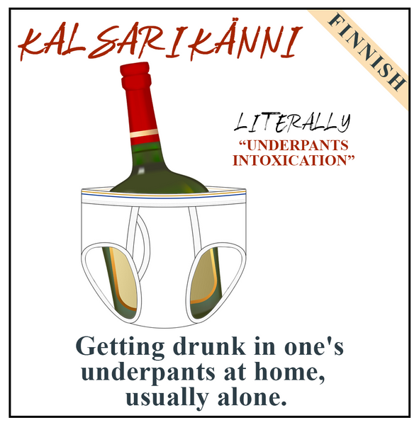 Kalsarikänni (Finnish) Getting drunk in one's underpants at home, usually alone.