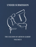 Under Submission Volume II: The Columns of Arthur Gilbert 2008-2017 (Volume 2)