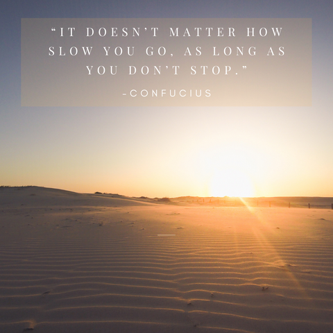 """It doesn't matter how slow you go, as long as you don't stop."""
