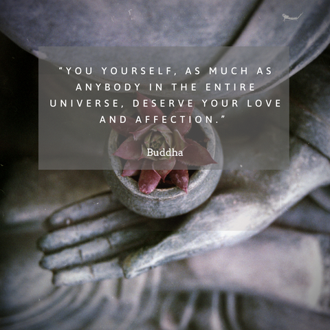 """You yourself, as much as anybody in the entire universe, deserve your love and affection."" – Buddha"