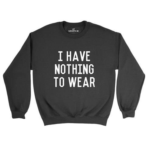I Have Nothing To Wear Sweatshirt | Sarcastic ME