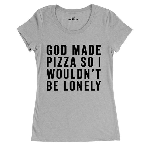 God Made Pizza So I Wouldn't Be Lonely Gray Women's T-shirt | Sarcastic ME