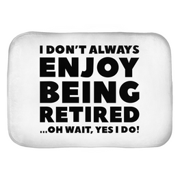 I Don't Always Enjoy Being Retired... Oh Wait, Yes I Do! Bath Mats