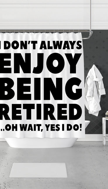 I Don't Always Enjoy Being Retired Funny & Clever Dorm Shower Curtain Gift | Sarcastic ME