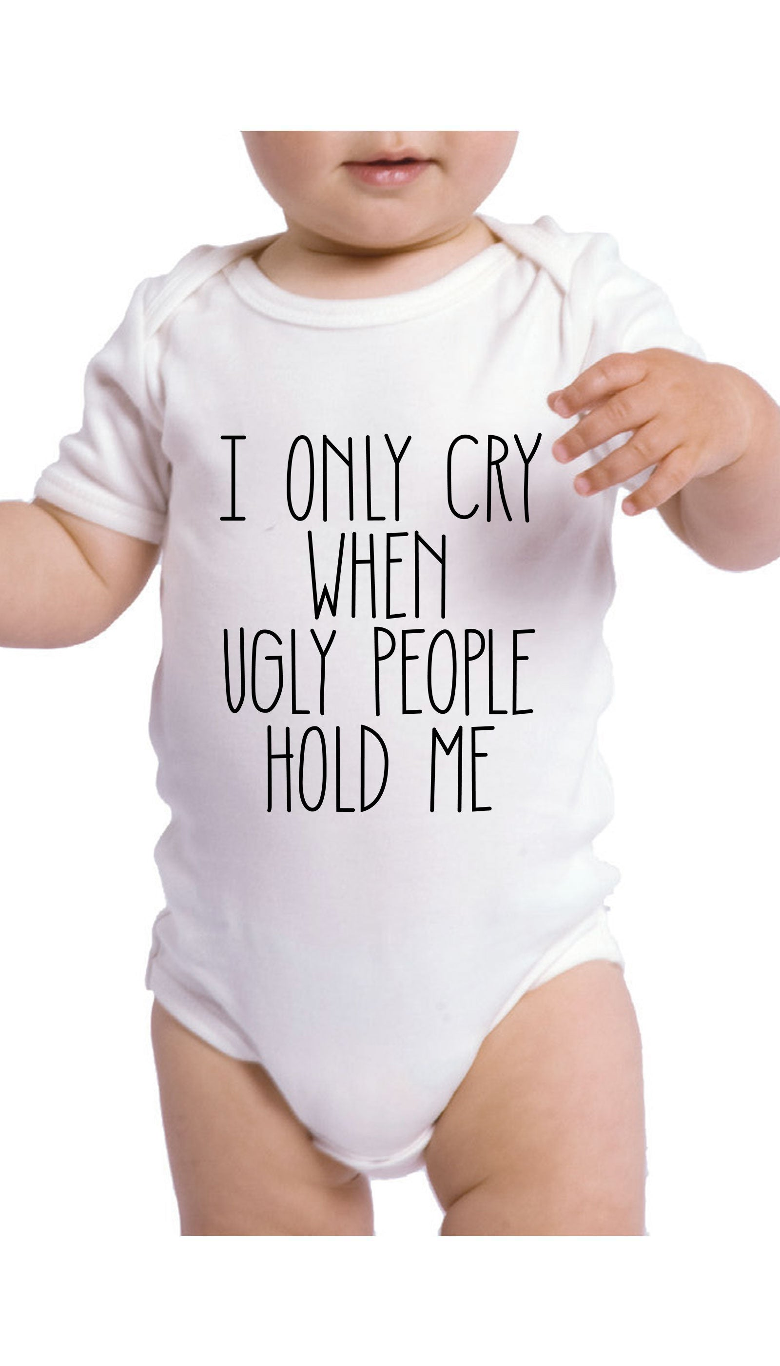 I Only Cry When Ugly People Hold Me Funny & Clever Baby Infant Onesie Gift | Sarcastic ME