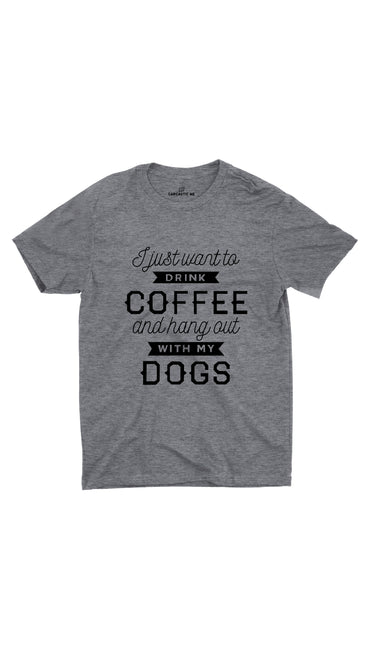 I Want To Drink Coffee Hang Out With My Dogs Gray T-shirt | Sarcastic ME