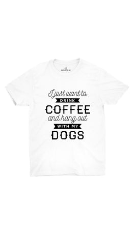I Want To Drink Coffee Hang Out With My Dogs White T-shirt | Sarcastic ME