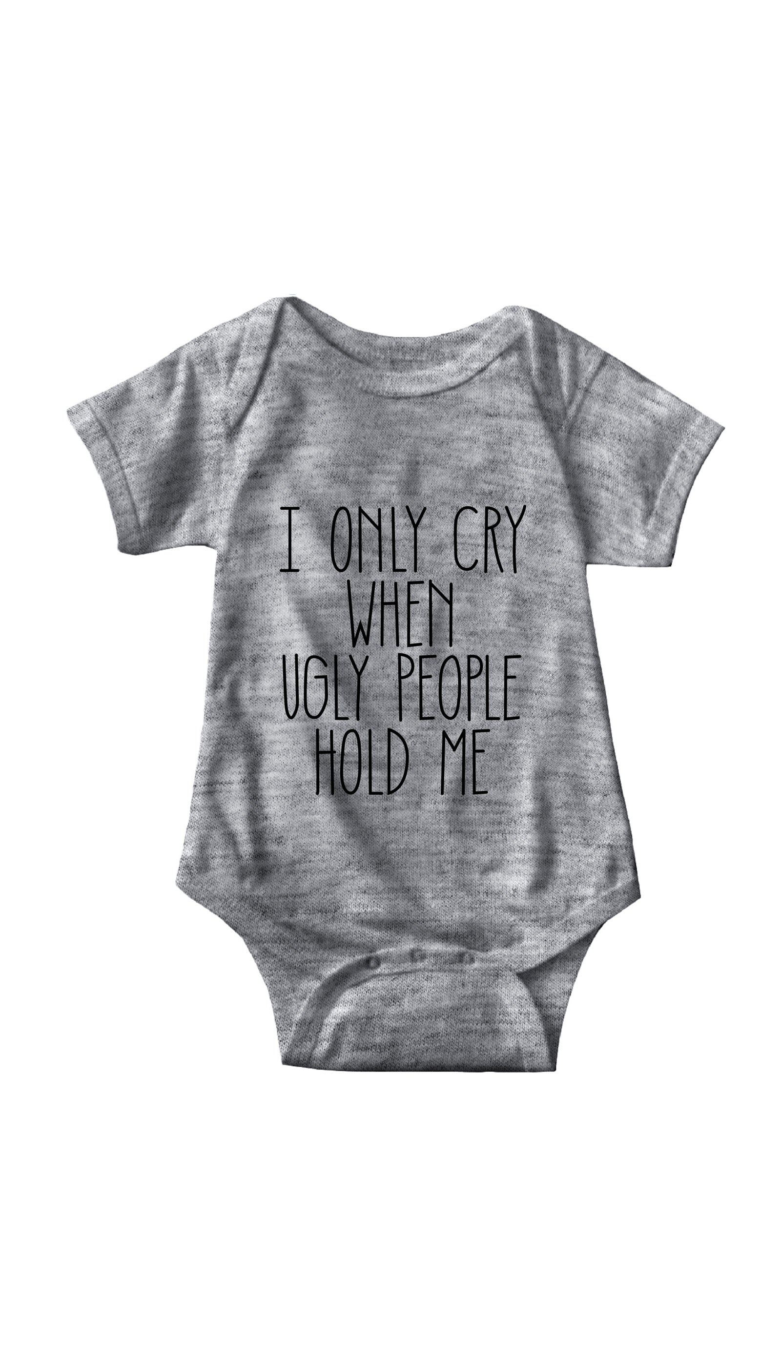 I Only Cry When Ugly People Hold Me Gray Infant Onesie | Sarcastic ME