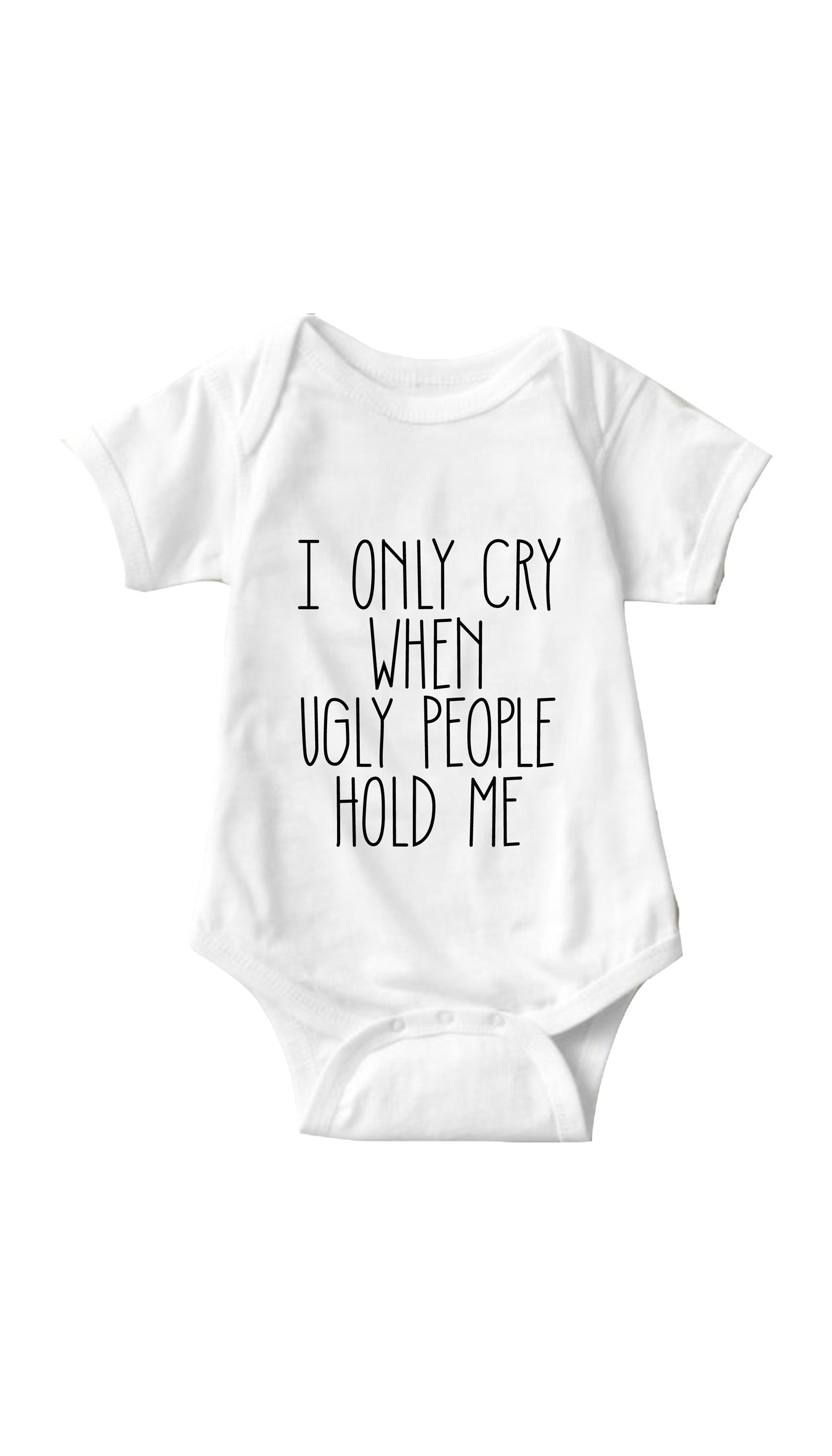 I Only Cry When Ugly People Hold Me White Infant Onesie | Sarcastic ME