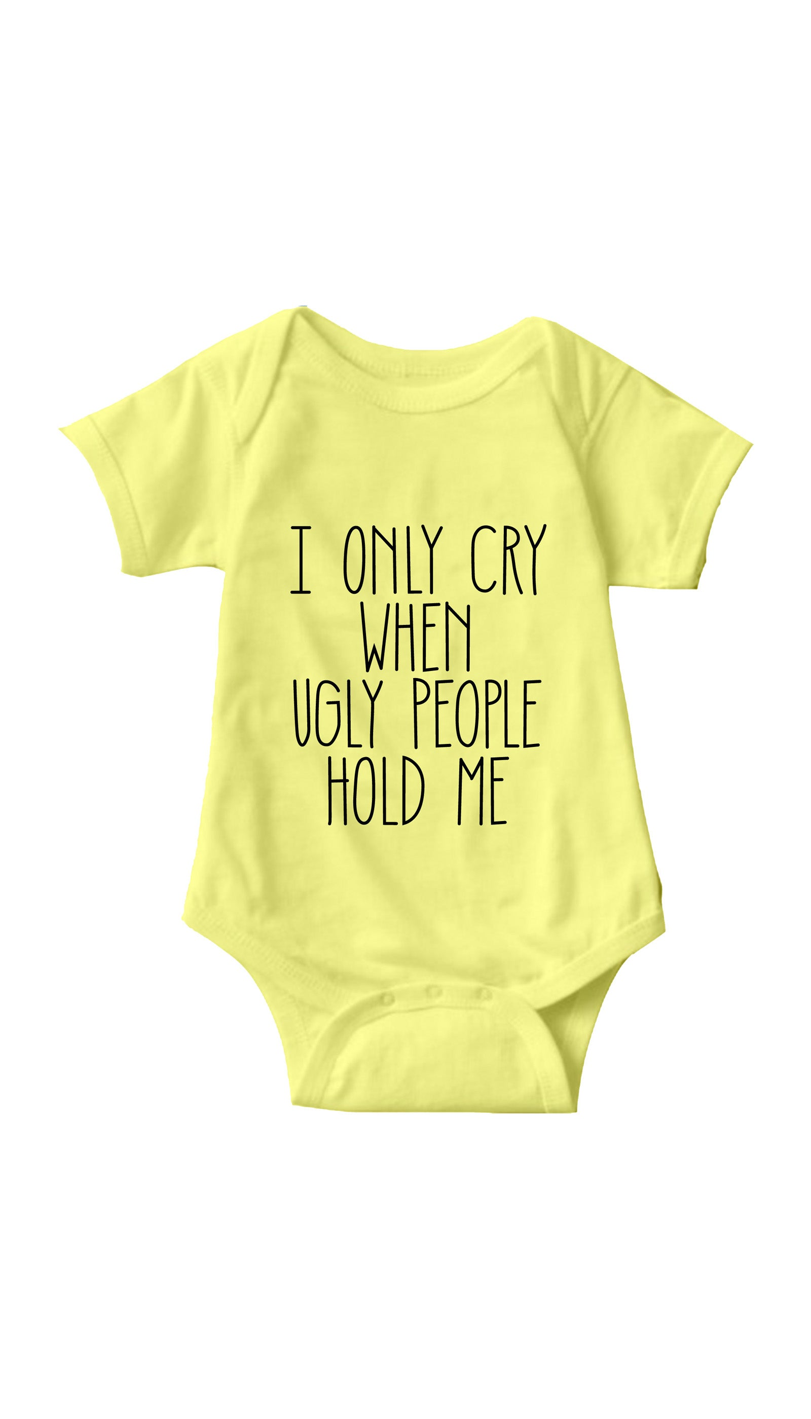 I Only Cry When Ugly People Hold Me Yellow Infant Onesie | Sarcastic ME