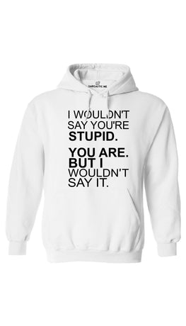 I Wouldn't Say You're Stupid White Hoodie | Sarcastic ME
