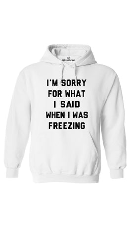 I'm Sorry For What I Said When I Was Freezing White Hoodie | Sarcastic ME