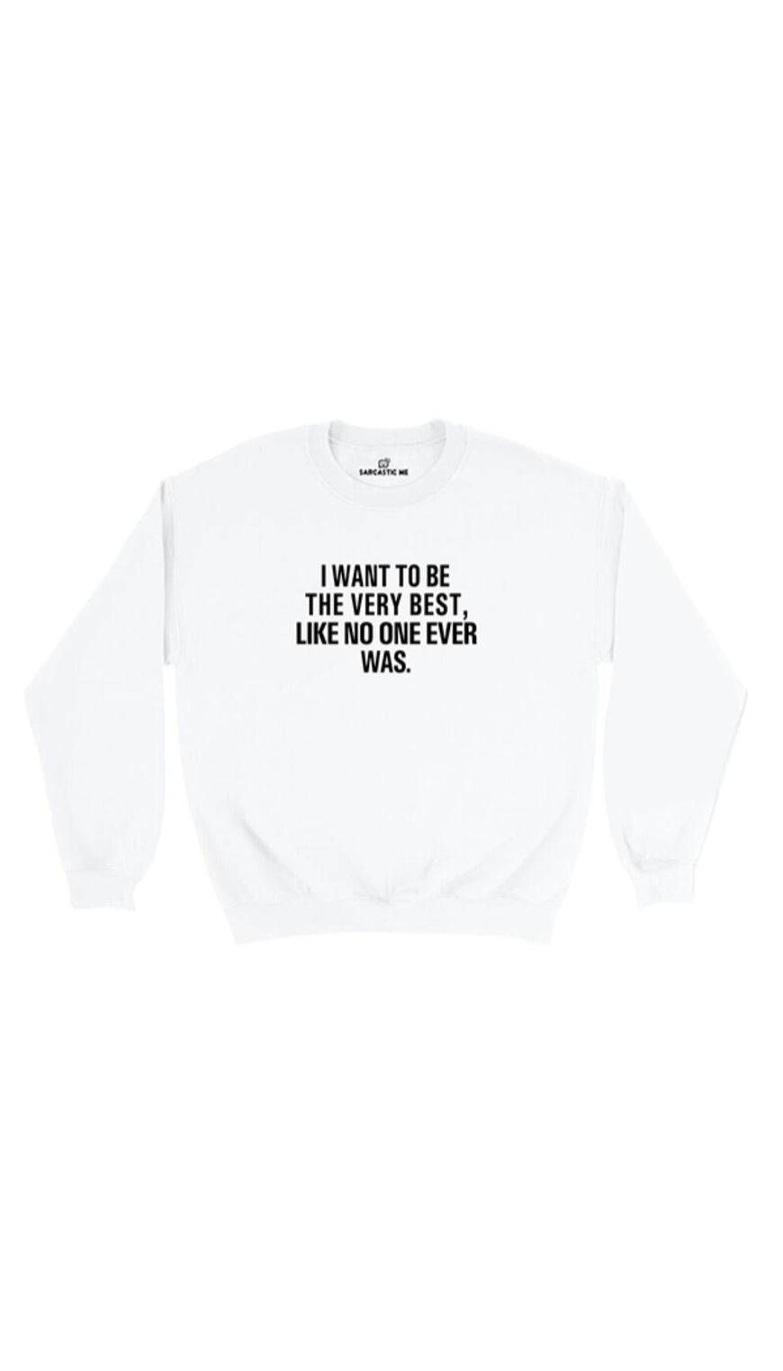 I Want To Be The Very Best White Unisex Pullover Sweatshirt | Sarcastic Me