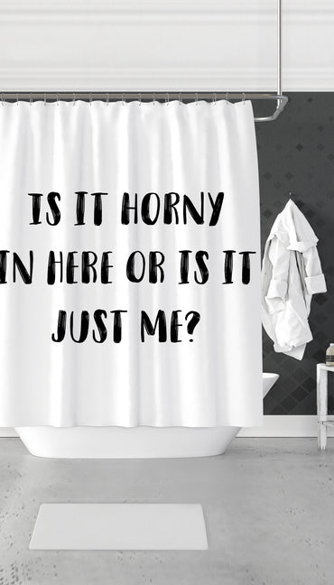 Is It Horny In Here Or Is It Just Me? Funny & Clever Dorm Shower Curtain Gift | Sarcastic ME