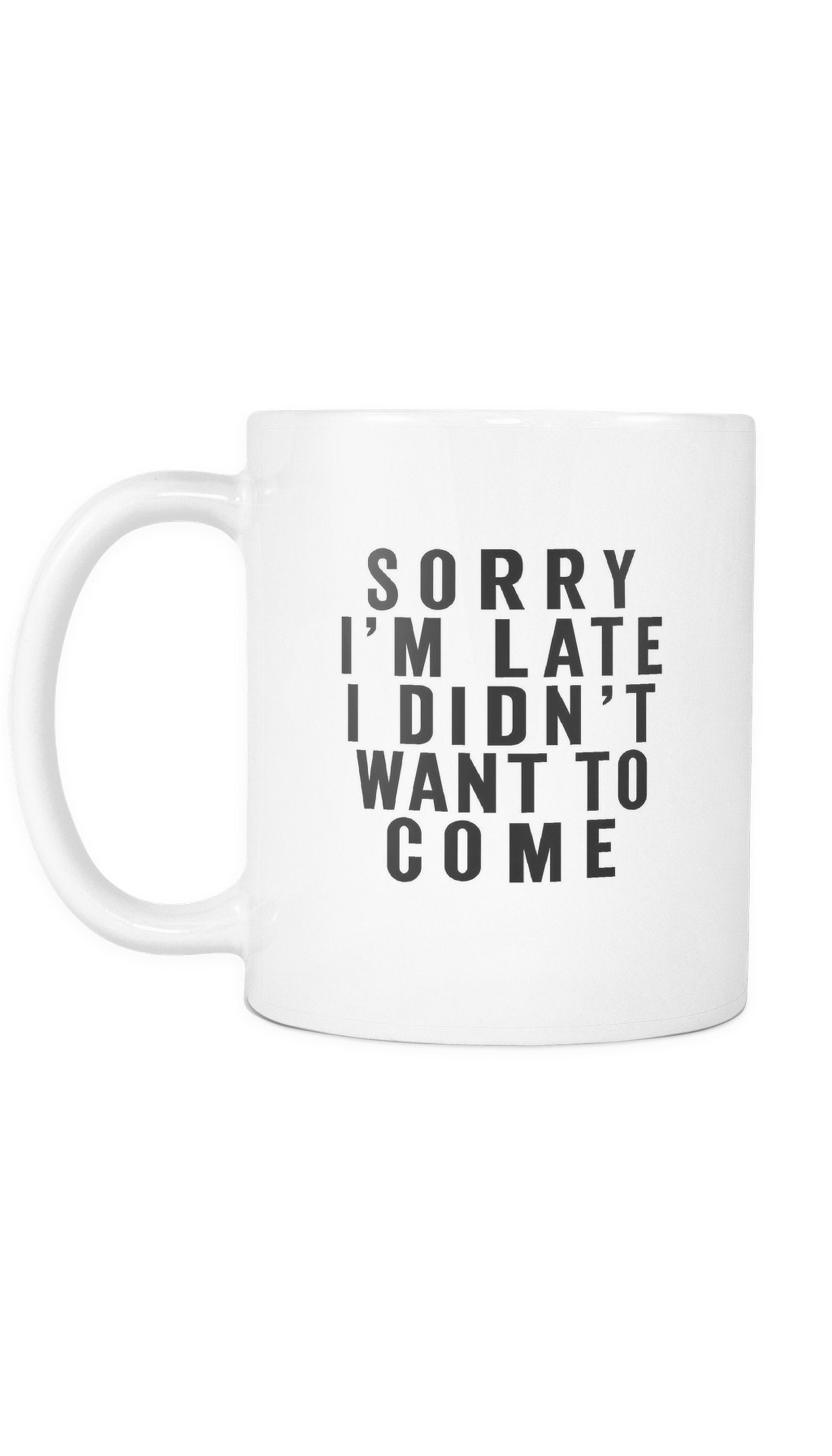 Sorry I'm Late I Didn't Want To Come White Mug | Sarcastic Me