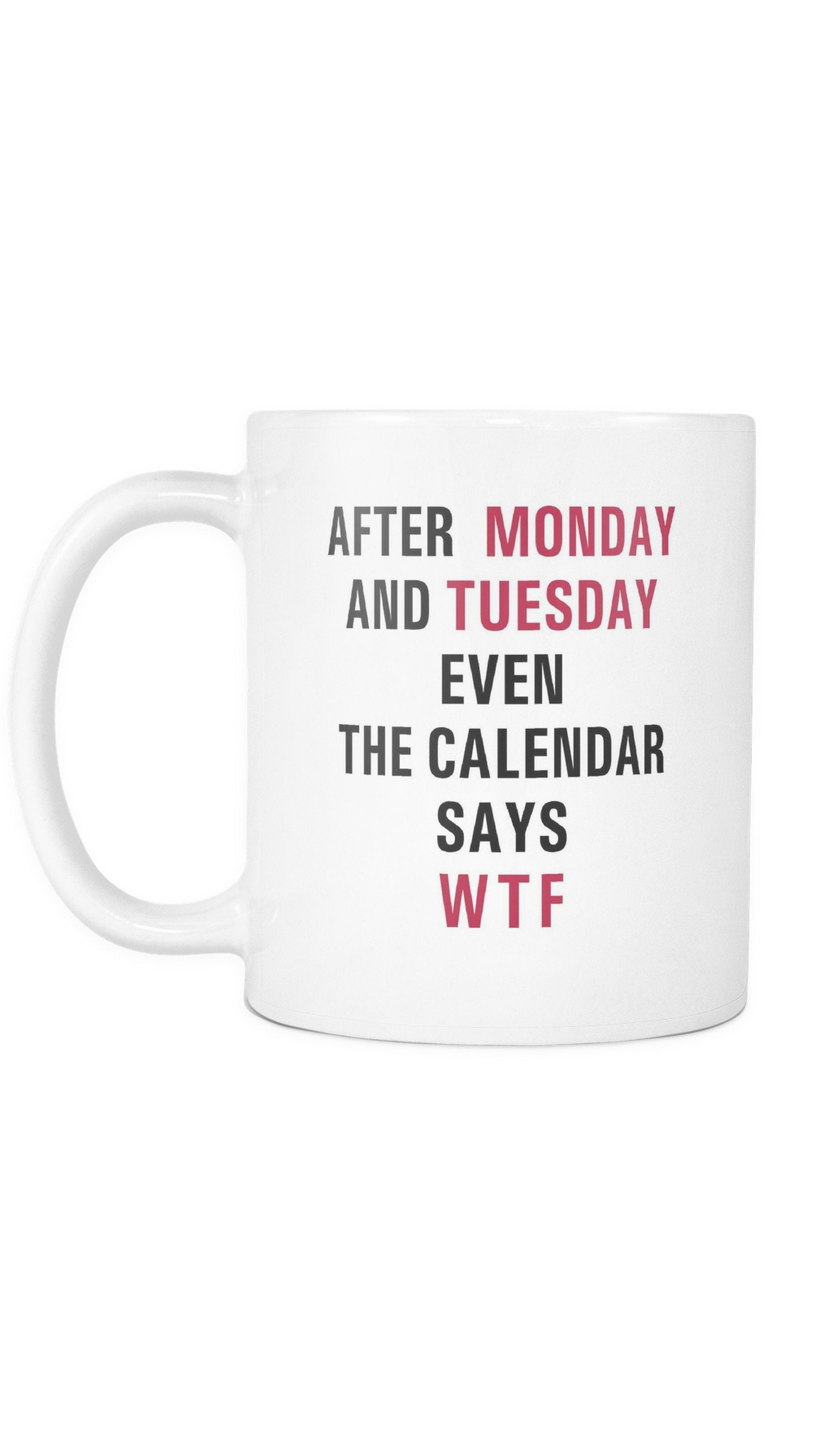 After Monday And Tuesday WTF Even Calendar Says WTF Mug | Sarcastic Me