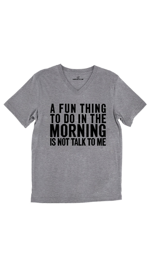 A Fun Thing To Do In The Morning Is Not Talk To Me Tri-Blend Gray Unisex V-Neck Tee | Sarcastic Me