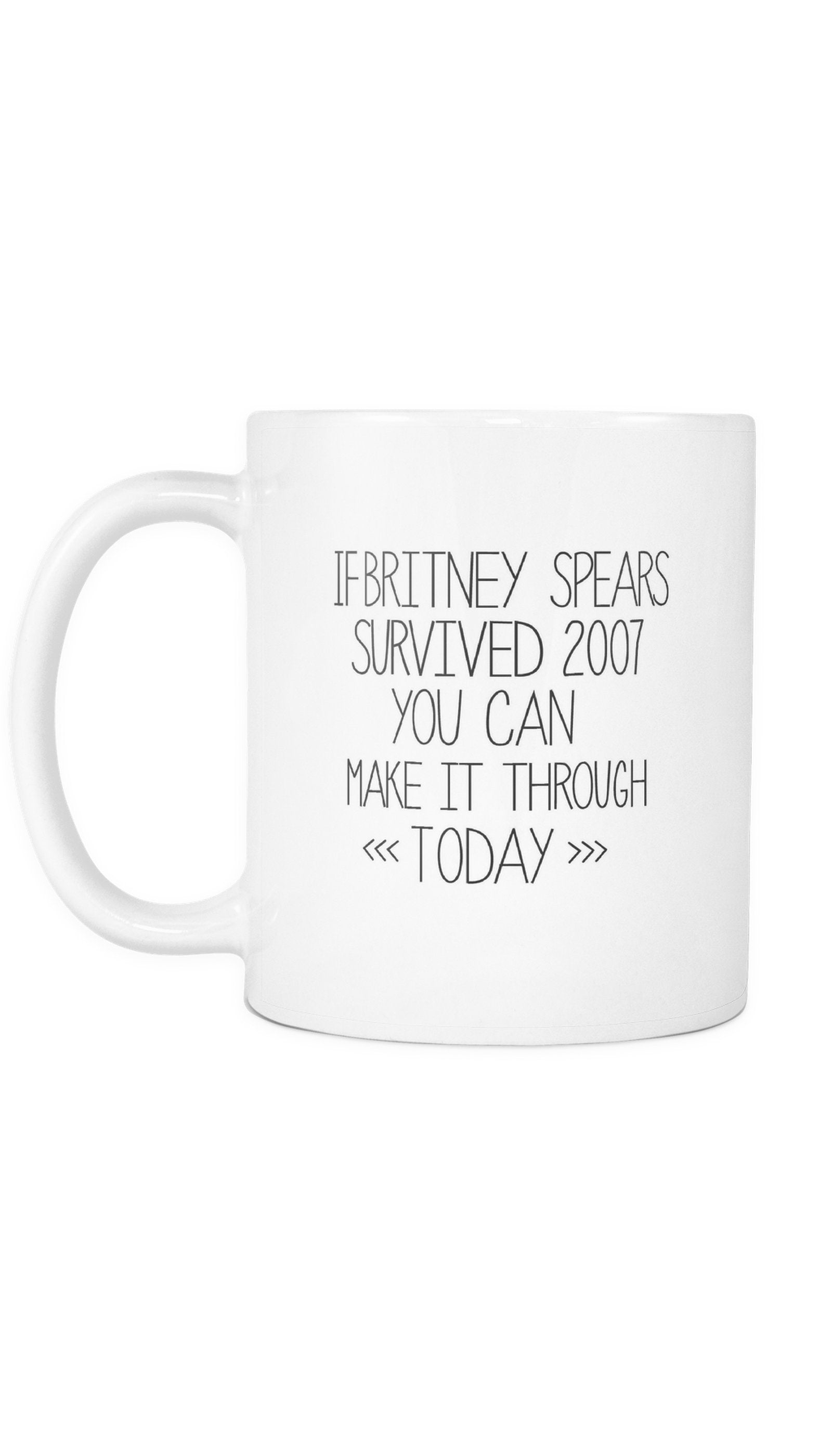 If Britney Spears Survived 2007 You Can Make It Through Today White Mug | Sarcastic Me