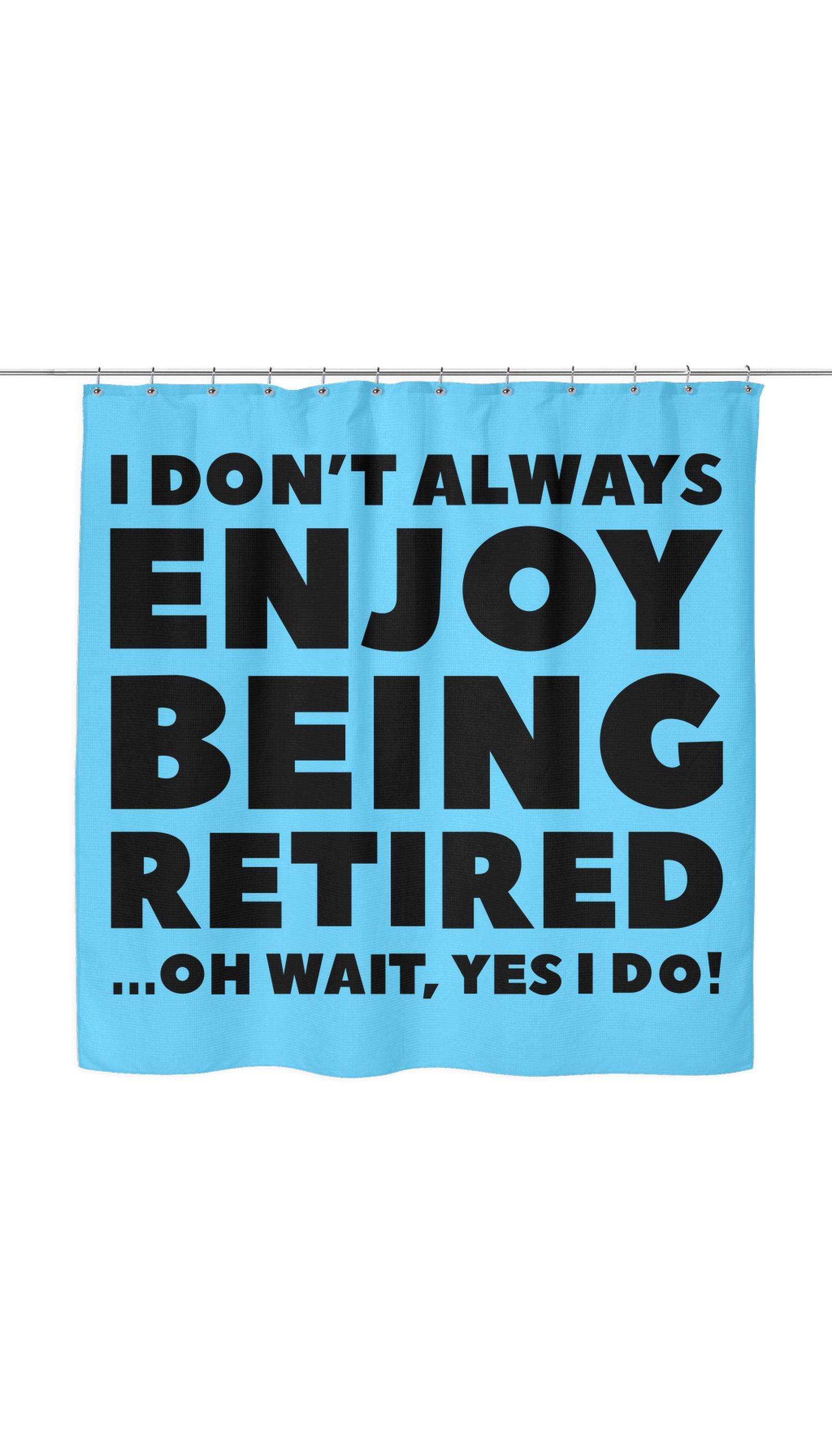 I Dont Always Enjoy Being Retired Shower Curtain