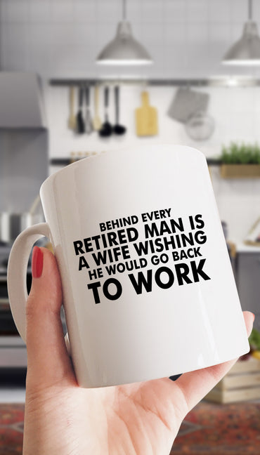 Behind Every Retired Man Is A Wife Wishing To Work Funny Gift Coffee Mug | Sarcastic ME