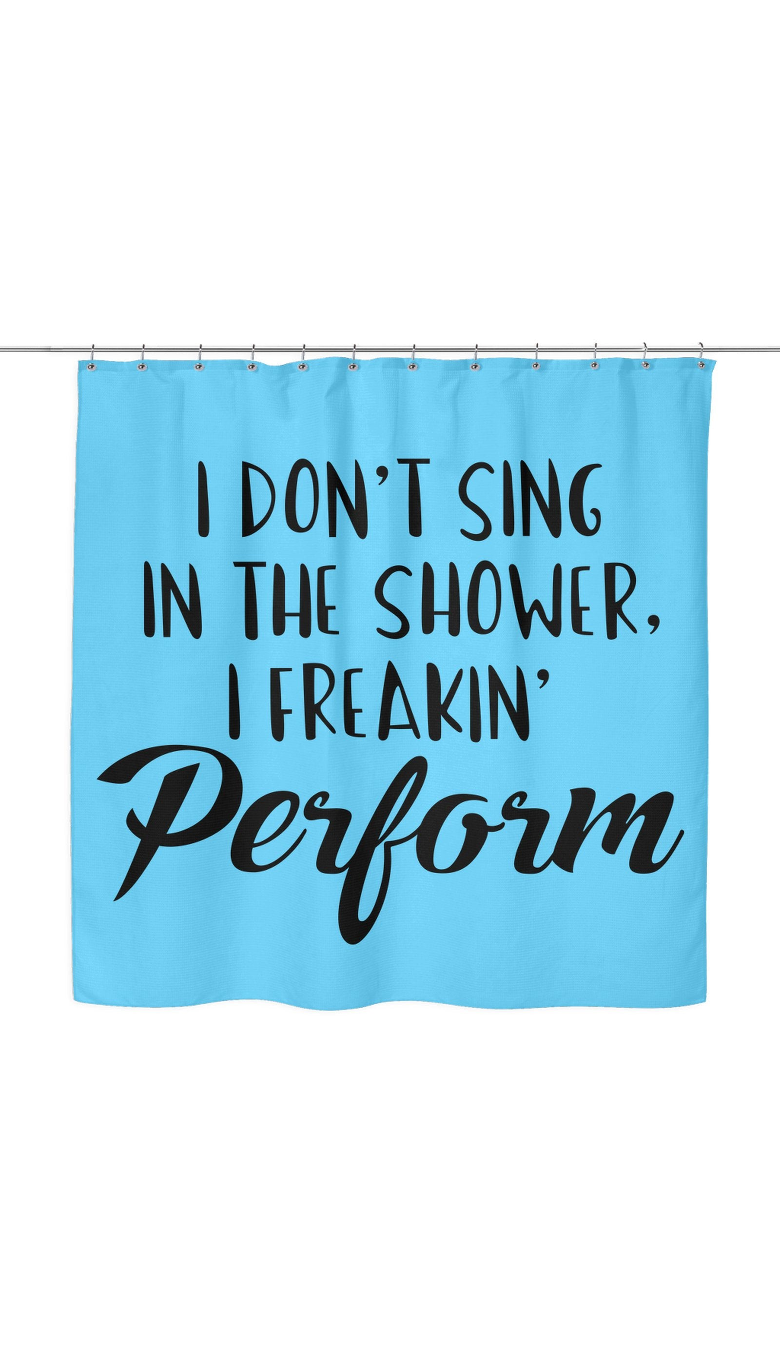 I Don't Sing In The Shower I Freeking Perform Shower Curtain