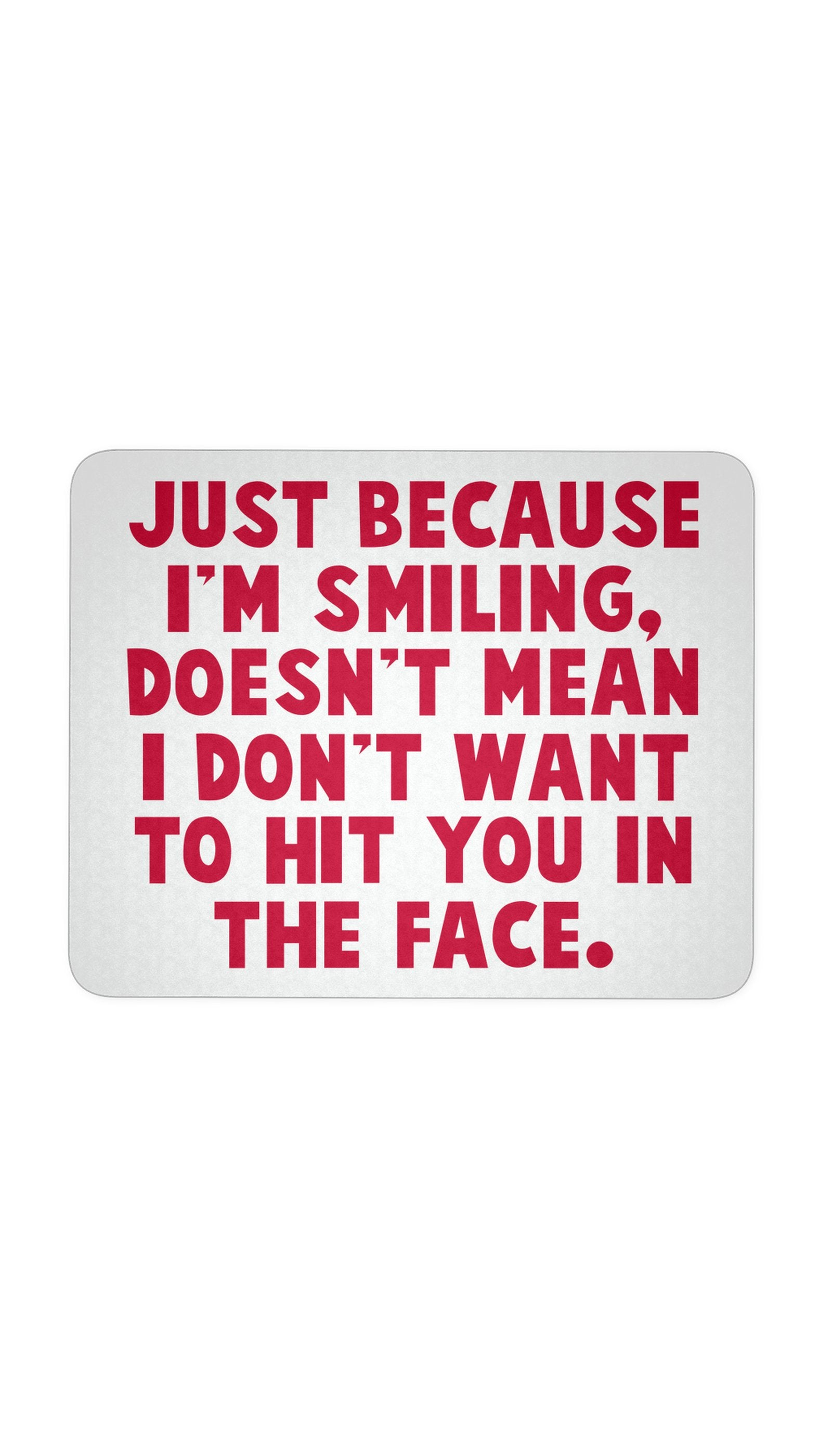 Just Because I'm Smiling Doesn't Mean I Don't Want To Hit You In The Face White Mouse Pad | Sarcastic Me