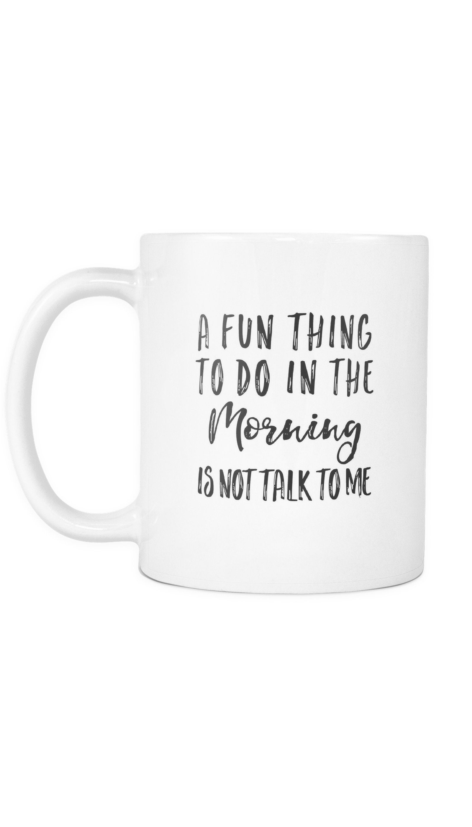 A Fun Thing To Do In The Morning Is Not Talk To Me White Mug | Sarcastic Me