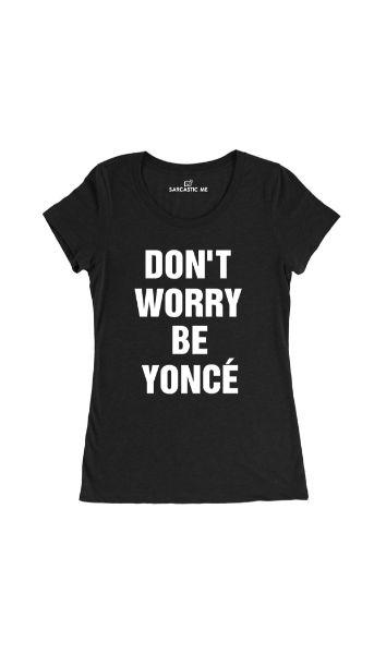 Don't Worry Be Yonce' Black Women's T-Shirt | Sarcastic Me