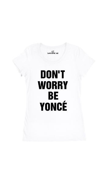 Don't Worry Be Yonce' White Women's T-Shirt | Sarcastic Me