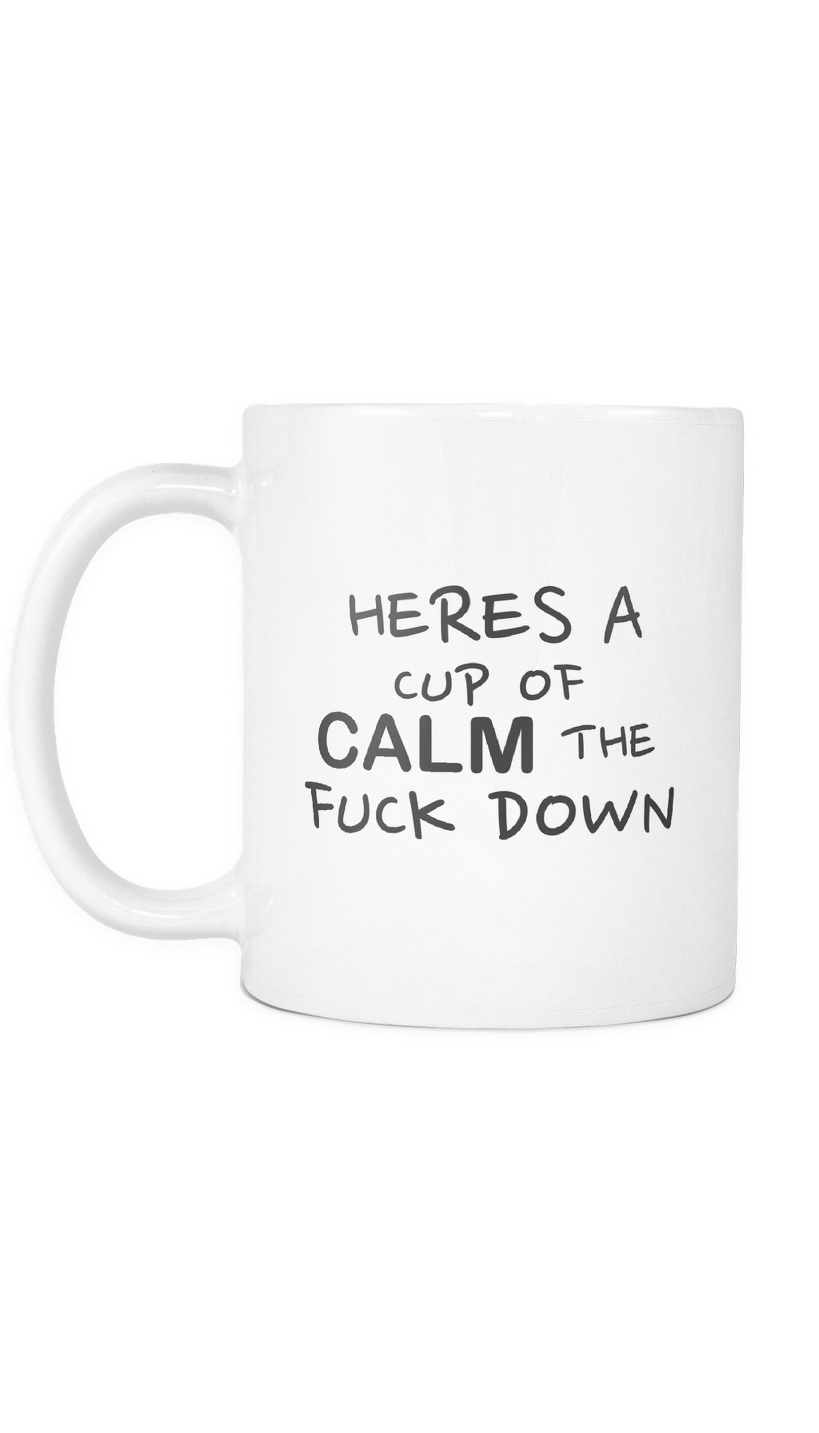 Heres A Cup Of Calm The Fuck Down Mug | Sarcastic ME