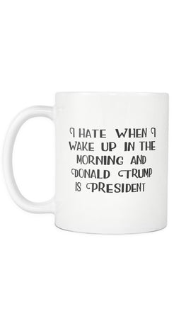I Hate When I Wake Up In The Morning And Donald Trump Is President White Mug | Sarcastic Me
