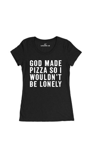 God Made Pizza So I Wouldnt Be Lonely Black Womens T-shirt | Sarcastic Me