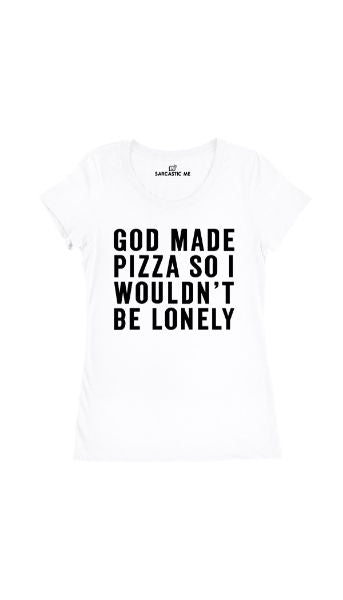 God Made Pizza So I Wouldnt Be Lonely White Womens T-shirt | Sarcastic Me