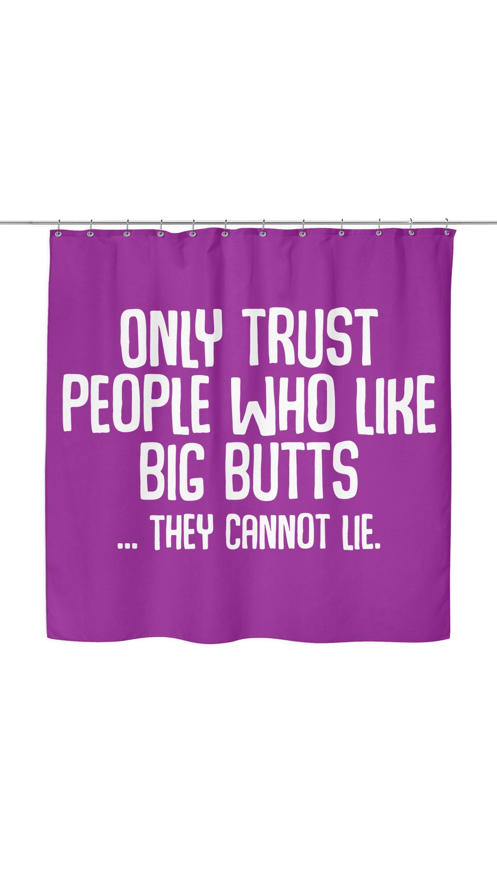 Only Trust People Who Like Big Butts... They Cannot Lie Shower Curtain