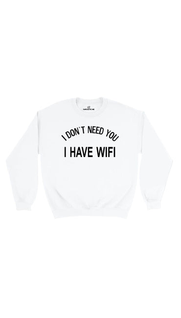 I Don't Need You I Have Wifi White Unisex Pullover Sweatshirt | Sarcastic Me